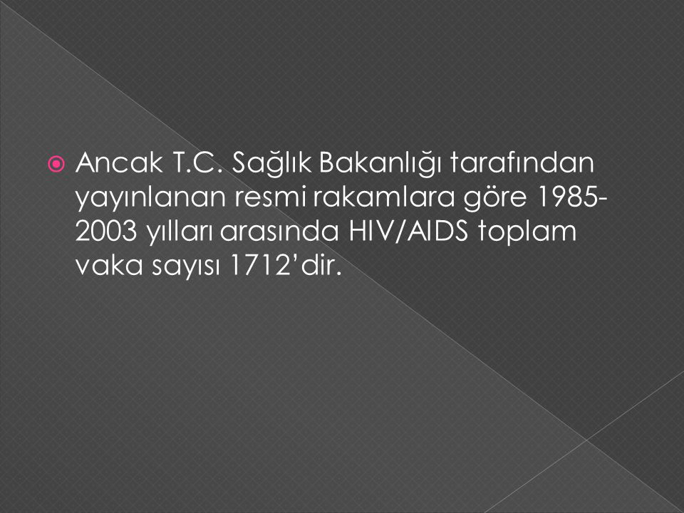  Ancak T.C. Sağlık Bakanlığı tarafından yayınlanan resmi rakamlara göre 1985- 2003 yılları arasında HIV/AIDS toplam vaka sayısı 1712'dir.