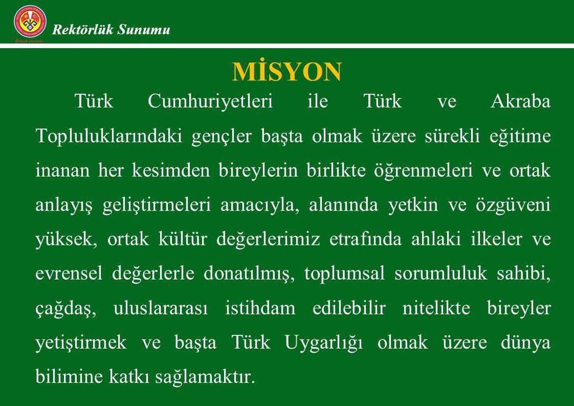 MİSYON Rektörlük Sunumu Türk Cumhuriyetleri ile Türk ve Akraba Topluluklarındaki gençler başta olmak üzere sürekli eğitime inanan her kesimden bireylerin birlikte öğrenmeleri ve ortak anlayış geliştirmeleri amacıyla, alanında yetkin ve özgüveni yüksek, ortak kültür değerlerimiz etrafında ahlaki ilkeler ve evrensel değerlerle donatılmış, toplumsal sorumluluk sahibi, çağdaş, uluslararası istihdam edilebilir nitelikte bireyler yetiştirmek ve başta Türk Uygarlığı olmak üzere dünya bilimine katkı sağlamaktır.