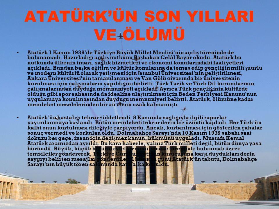 ATATÜRK'ÜN SON YILLARI VE ÖLÜMÜ Atatürk 1 Kasım 1938'de Türkiye Büyük Millet Meclisi'nin açılı ş töreninde de bulunamadı. Hazırladı ğ ı açılı ş nutkun