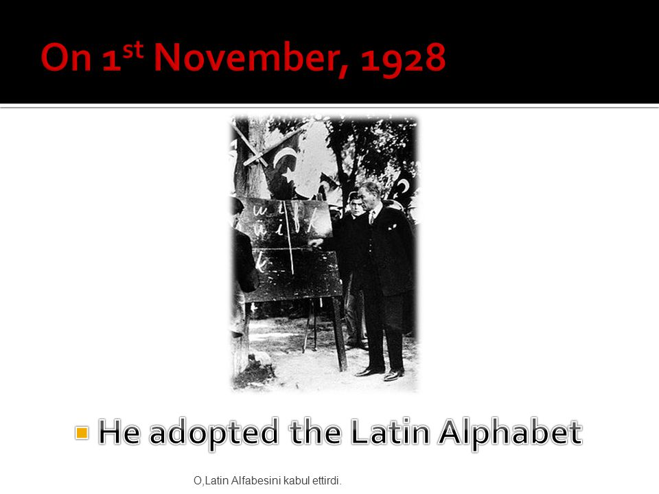 O,Latin Alfabesini kabul ettirdi.
