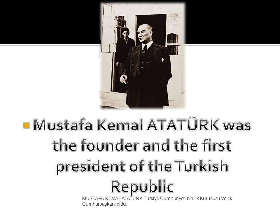MUSTAFA KEMAL ATATÜRK Türkiye Cumhuriyeti'nin İlk Kurucusu Ve İlk Cumhurbaşkanı oldu.