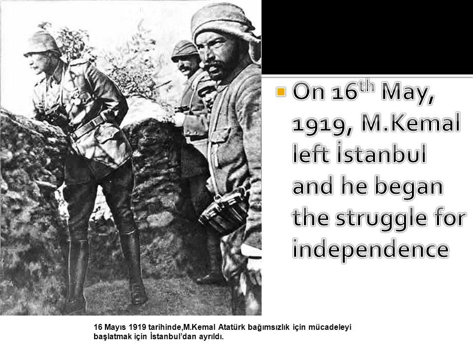 16 Mayıs 1919 tarihinde,M.Kemal Atatürk bağımsızlık için mücadeleyi başlatmak için İstanbul'dan ayrıldı.