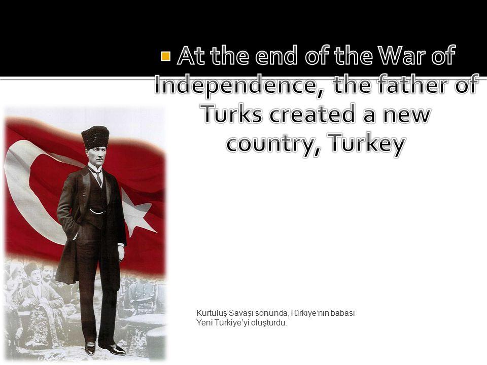 Kurtuluş Savaşı sonunda,Türkiye'nin babası Yeni Türkiye'yi oluşturdu.
