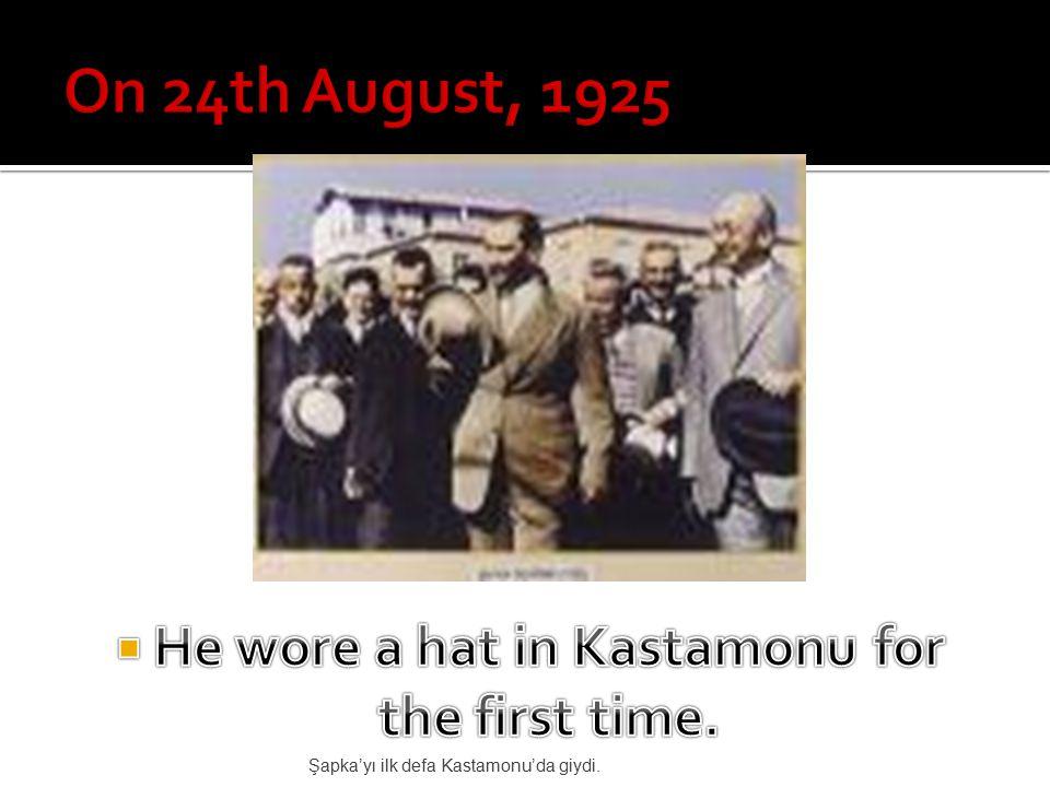 Şapka'yı ilk defa Kastamonu'da giydi.