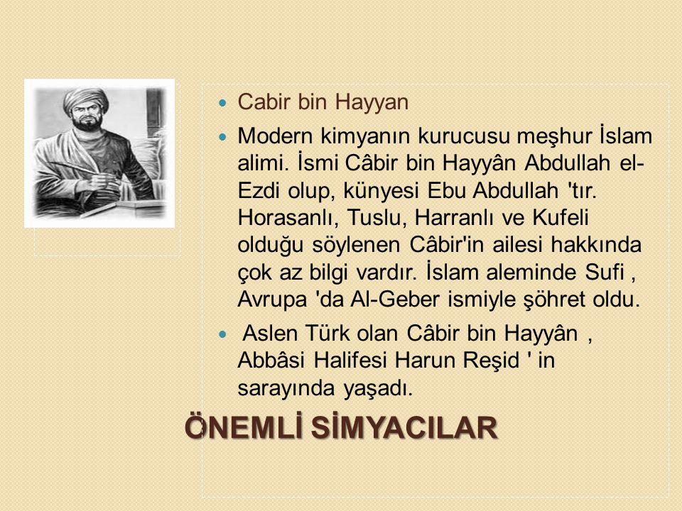 ÖNEMLİ SİMYACILAR Cabir bin Hayyan Modern kimyanın kurucusu meşhur İslam alimi. İsmi Câbir bin Hayyân Abdullah el- Ezdi olup, künyesi Ebu Abdullah 'tı