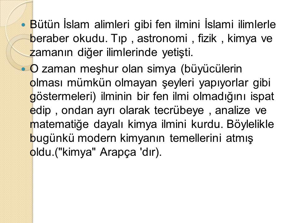 Bütün İslam alimleri gibi fen ilmini İslami ilimlerle beraber okudu. Tıp, astronomi, fizik, kimya ve zamanın diğer ilimlerinde yetişti. O zaman meşhur