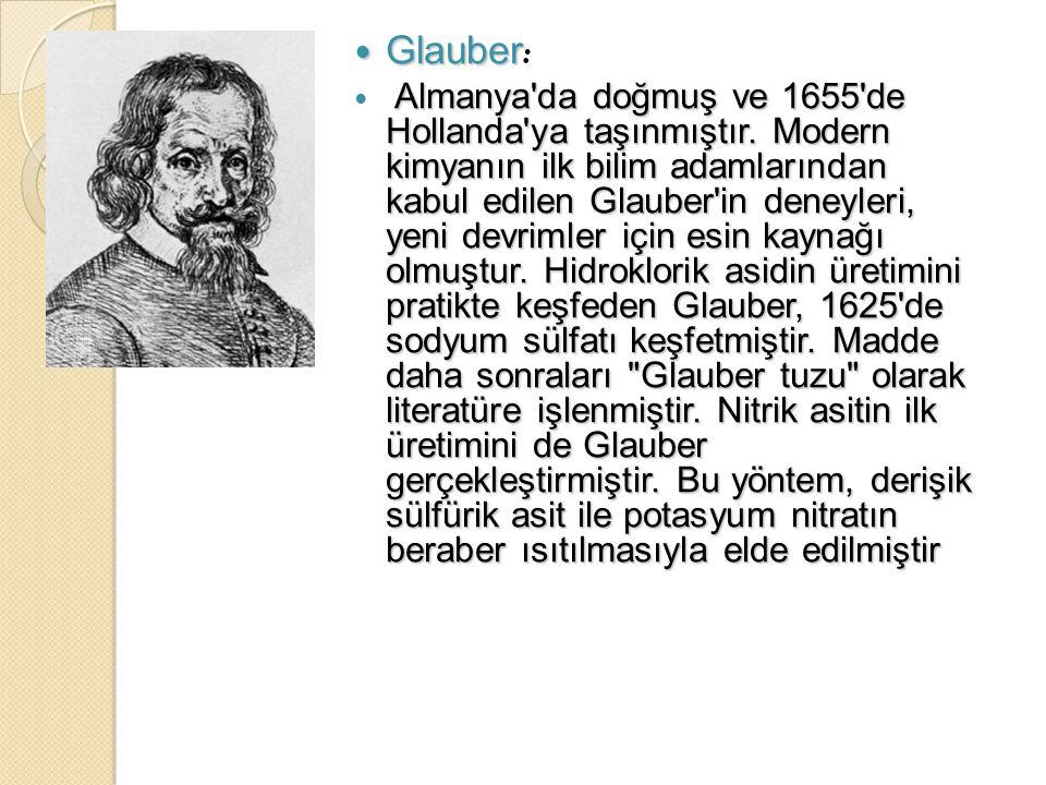 Glauber Glauber : Almanya'da doğmuş ve 1655'de Hollanda'ya taşınmıştır. Modern kimyanın ilk bilim adamlarından kabul edilen Glauber'in deneyleri, yeni