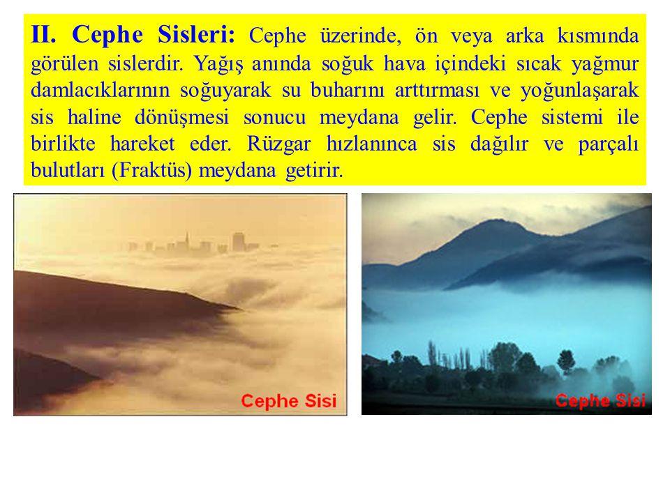 II. Cephe Sisleri: Cephe üzerinde, ön veya arka kısmında görülen sislerdir. Yağış anında soğuk hava içindeki sıcak yağmur damlacıklarının soğuyarak su
