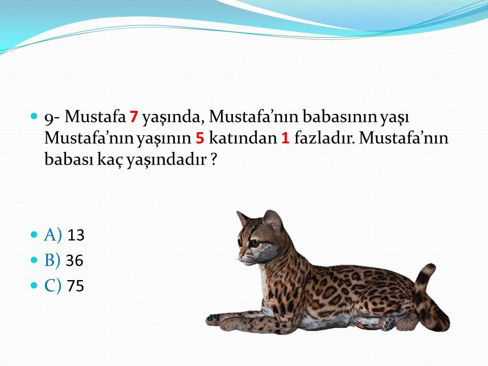 9- Mustafa 7 yaşında, Mustafa'nın babasının yaşı Mustafa'nın yaşının 5 katından 1 fazladır. Mustafa'nın babası kaç yaşındadır ? A) 13 B) 36 C) 75