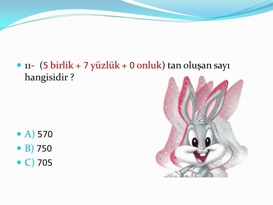 11- (5 birlik + 7 yüzlük + 0 onluk) tan oluşan sayı hangisidir ? A) 570 B) 750 C) 705
