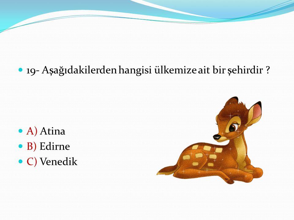 19- Aşağıdakilerden hangisi ülkemize ait bir şehirdir ? A) Atina B) Edirne C) Venedik