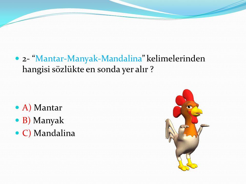 "2- ""Mantar-Manyak-Mandalina"" kelimelerinden hangisi sözlükte en sonda yer alır ? A) Mantar B) Manyak C) Mandalina"