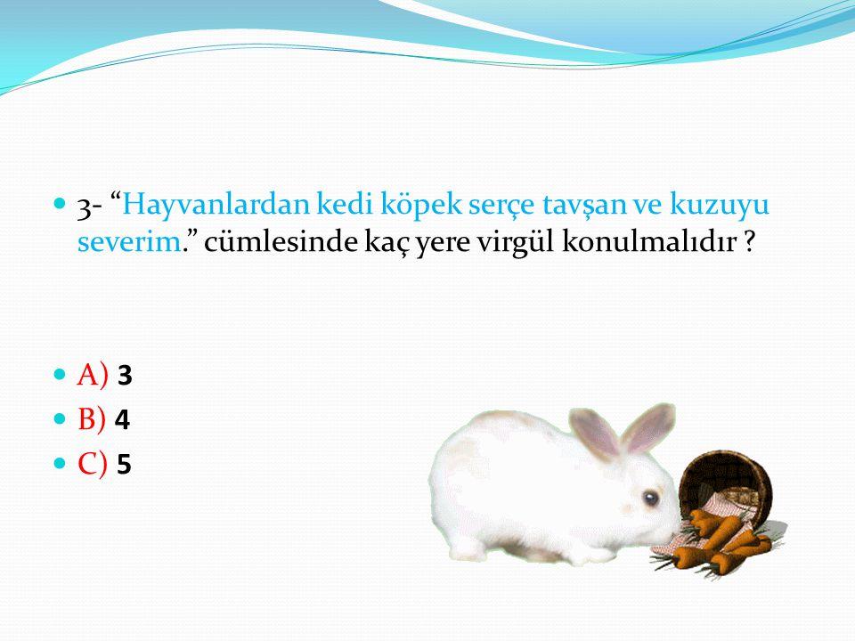 """3- """"Hayvanlardan kedi köpek serçe tavşan ve kuzuyu severim."""" cümlesinde kaç yere virgül konulmalıdır ? A) 3 B) 4 C) 5"""