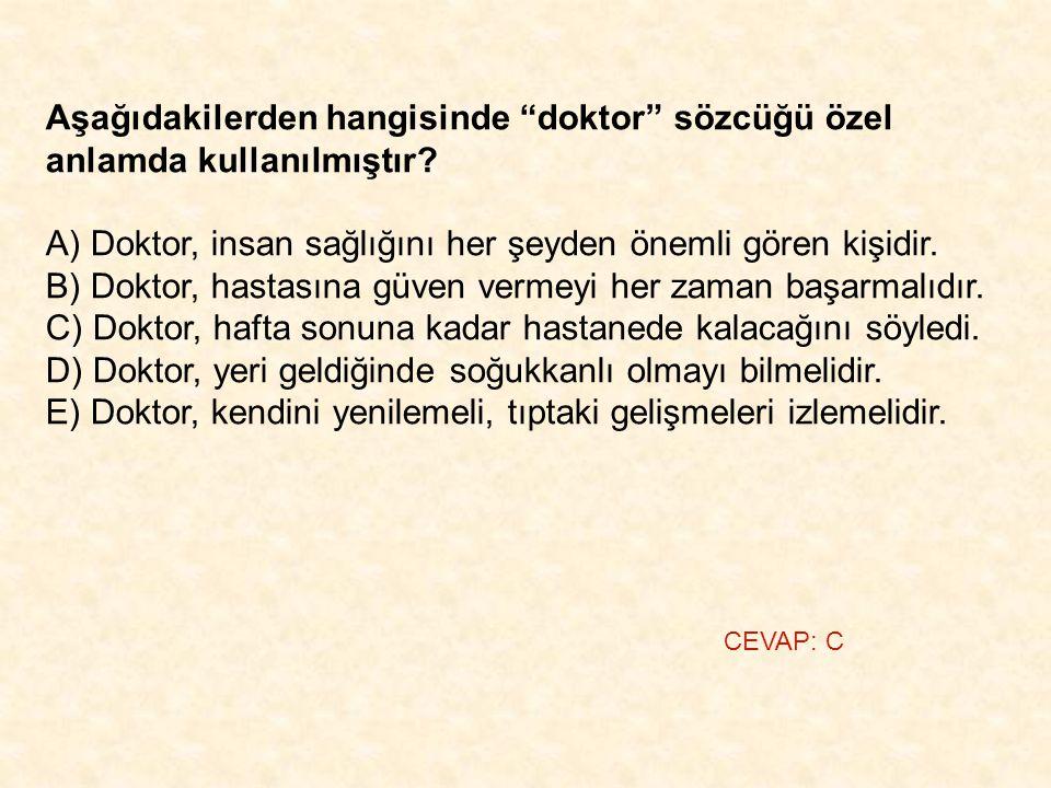 """Aşağıdakilerden hangisinde """"doktor"""" sözcüğü özel anlamda kullanılmıştır? A) Doktor, insan sağlığını her şeyden önemli gören kişidir. B) Doktor, hastas"""
