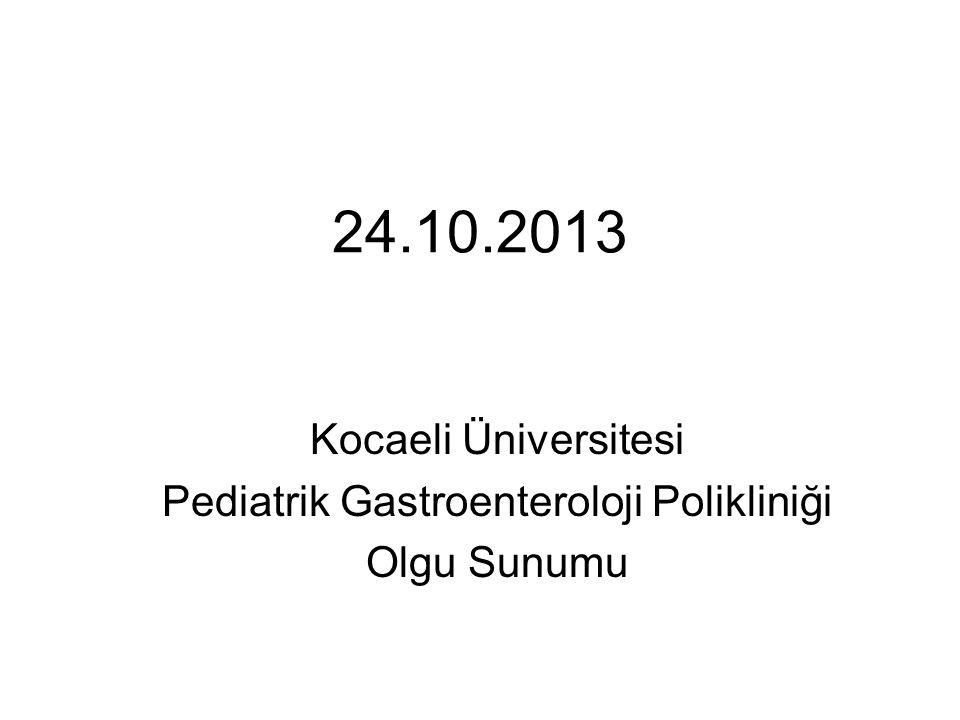 24.10.2013 Kocaeli Üniversitesi Pediatrik Gastroenteroloji Polikliniği Olgu Sunumu