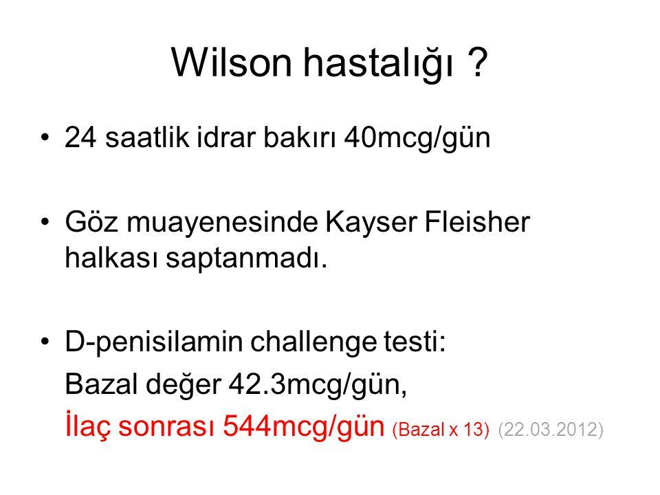 Wilson hastalığı ? 24 saatlik idrar bakırı 40mcg/gün Göz muayenesinde Kayser Fleisher halkası saptanmadı. D-penisilamin challenge testi: Bazal değer 4