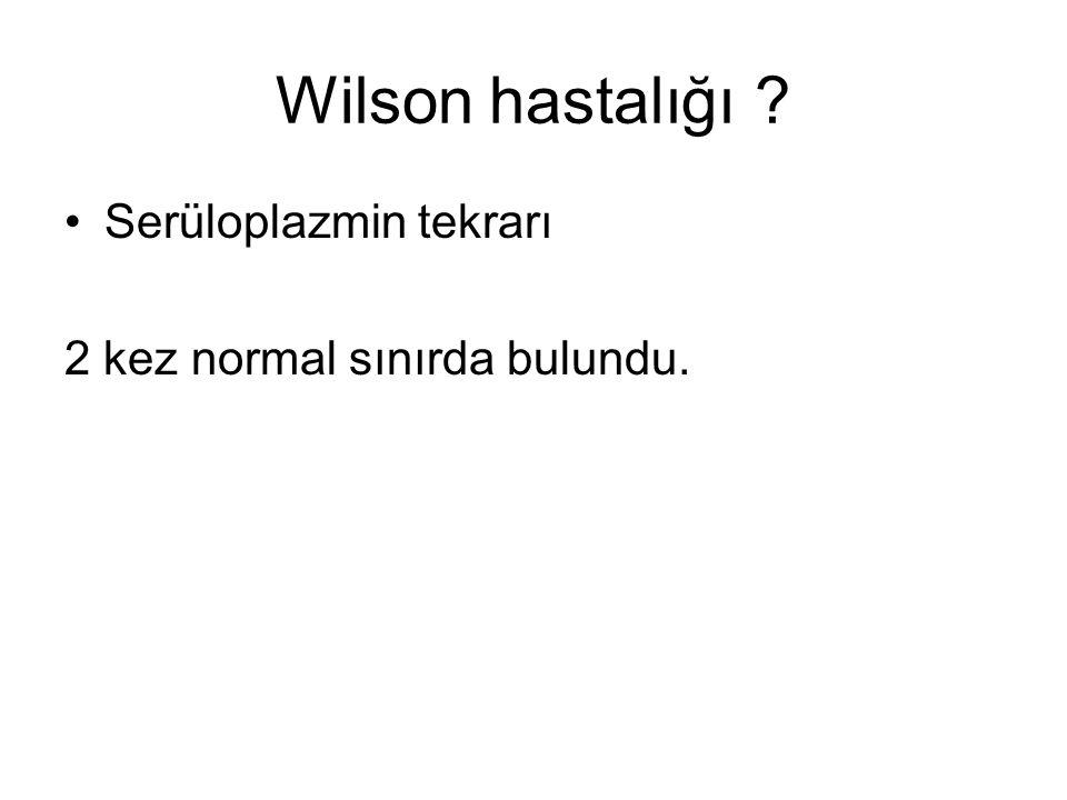 Wilson hastalığı ? Serüloplazmin tekrarı 2 kez normal sınırda bulundu.