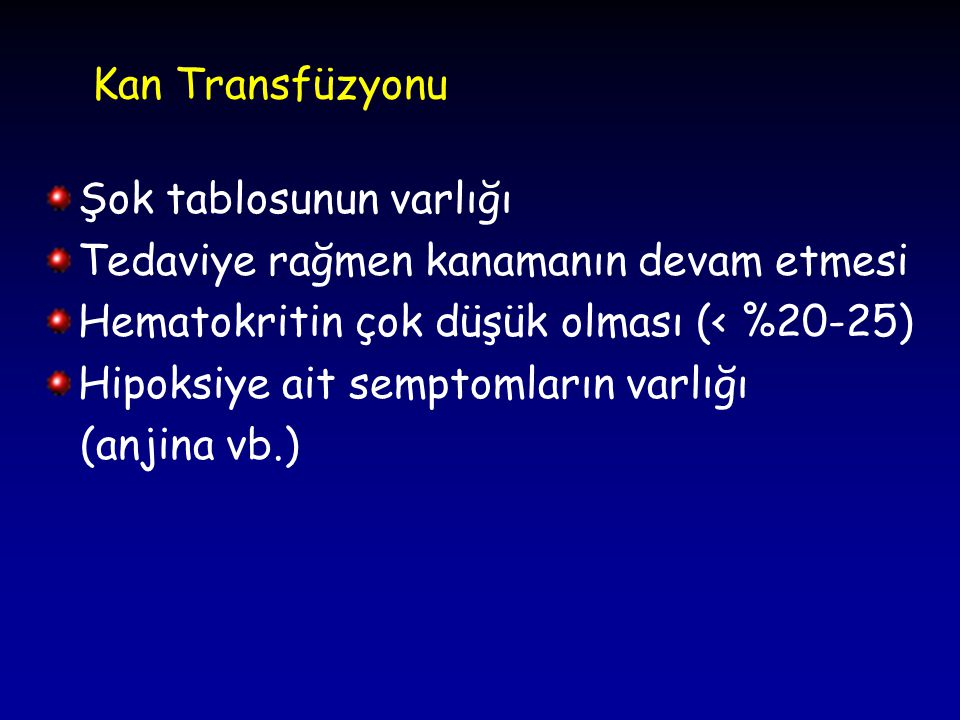 Kan Transfüzyonu Şok tablosunun varlığı Tedaviye rağmen kanamanın devam etmesi Hematokritin çok düşük olması (< %20-25) Hipoksiye ait semptomların var