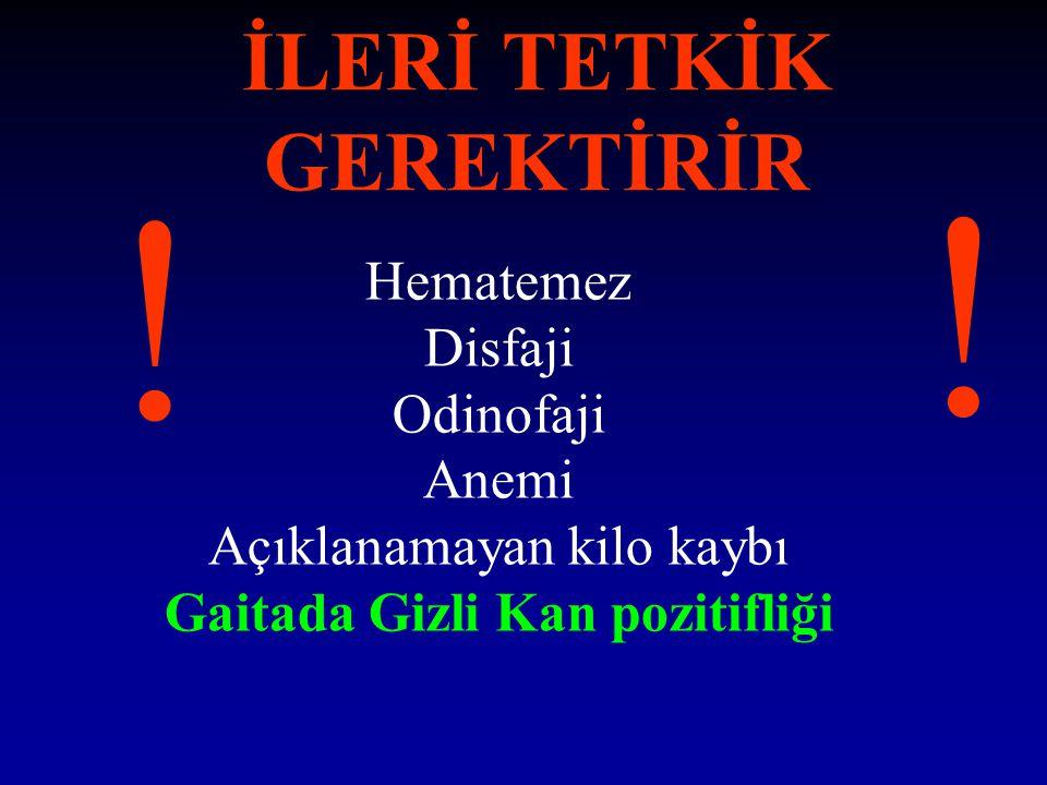 İLERİ TETKİK GEREKTİRİR Hematemez Disfaji Odinofaji Anemi Açıklanamayan kilo kaybı Gaitada Gizli Kan pozitifliği ! !