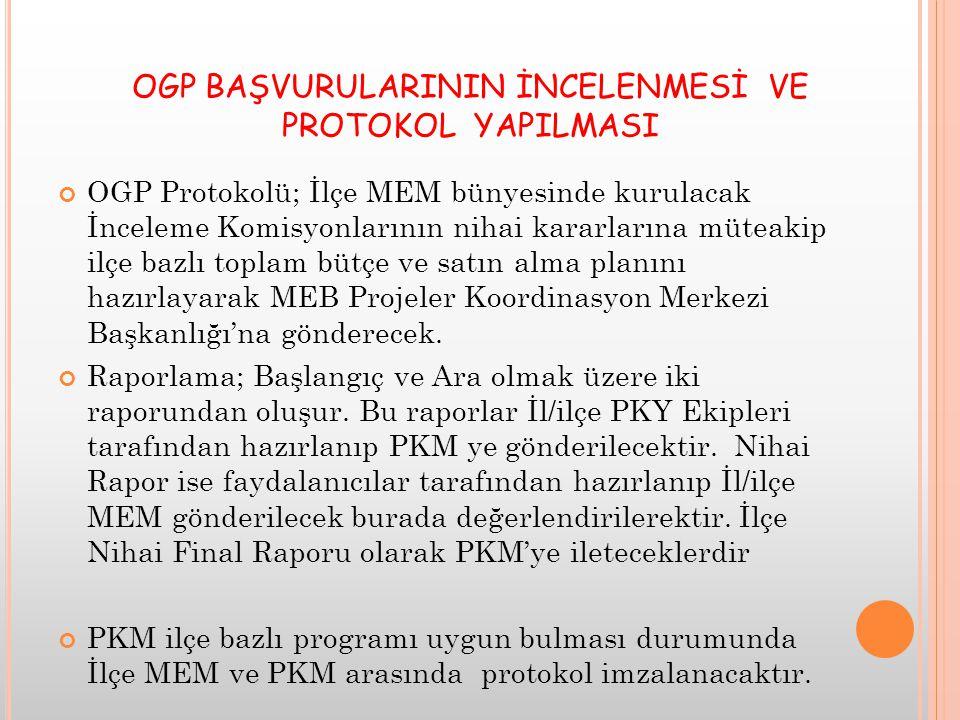 OGP BAŞVURULARININ İNCELENMESİ VE PROTOKOL YAPILMASI OGP Protokolü; İlçe MEM bünyesinde kurulacak İnceleme Komisyonlarının nihai kararlarına müteakip ilçe bazlı toplam bütçe ve satın alma planını hazırlayarak MEB Projeler Koordinasyon Merkezi Başkanlığı'na gönderecek.