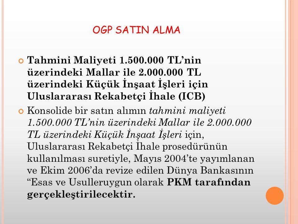 OGP SATIN ALMA Tahmini Maliyeti 1.500.000 TL'nin üzerindeki Mallar ile 2.000.000 TL üzerindeki Küçük İnşaat İşleri için Uluslararası Rekabetçi İhale (ICB) Konsolide bir satın alımın tahmini maliyeti 1.500.000 TL'nin üzerindeki Mallar ile 2.000.000 TL üzerindeki Küçük İnşaat İşleri için, Uluslararası Rekabetçi İhale prosedürünün kullanılması suretiyle, Mayıs 2004'te yayımlanan ve Ekim 2006'da revize edilen Dünya Bankasının Esas ve Usulleruygun olarak PKM tarafından gerçekleştirilecektir.