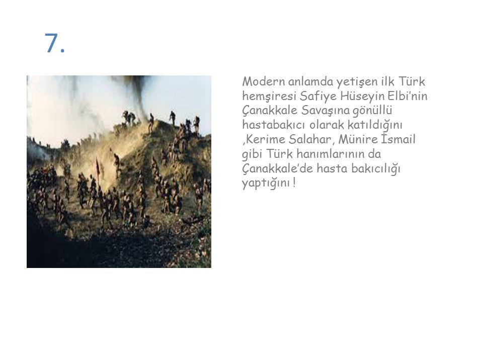 7. Modern anlamda yetişen ilk Türk hemşiresi Safiye Hüseyin Elbi'nin Çanakkale Savaşına gönüllü hastabakıcı olarak katıldığını,Kerime Salahar, Münire