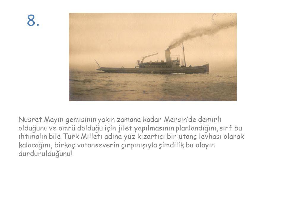 8. Nusret Mayın gemisinin yakın zamana kadar Mersin'de demirli olduğunu ve ömrü dolduğu için jilet yapılmasının planlandığını, sırf bu ihtimalin bile