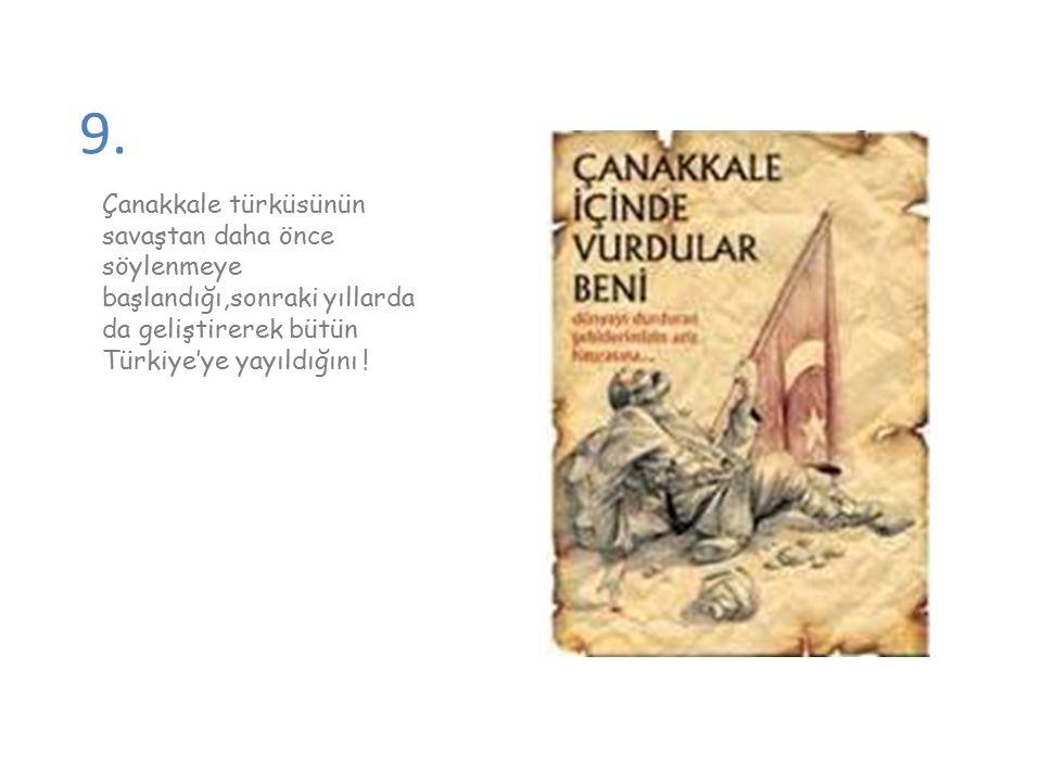 9. Çanakkale türküsünün savaştan daha önce söylenmeye başlandığı,sonraki yıllarda da geliştirerek bütün Türkiye'ye yayıldığını !