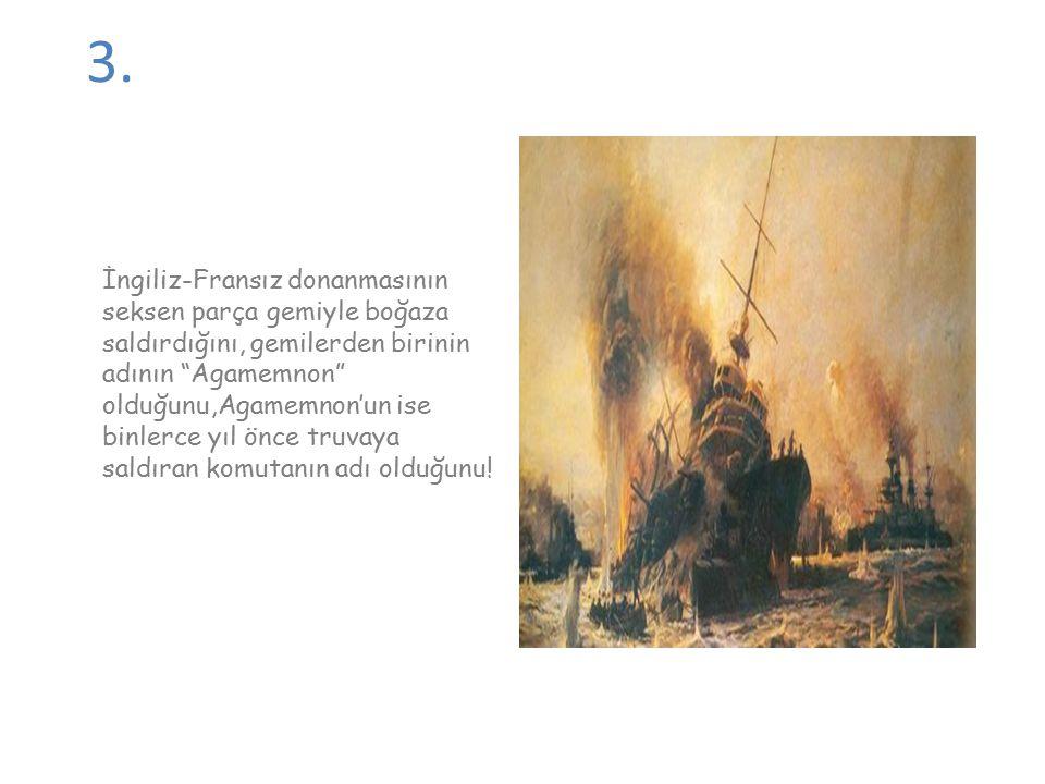"""3. İngiliz-Fransız donanmasının seksen parça gemiyle boğaza saldırdığını, gemilerden birinin adının """"Agamemnon"""" olduğunu,Agamemnon'un ise binlerce yıl"""