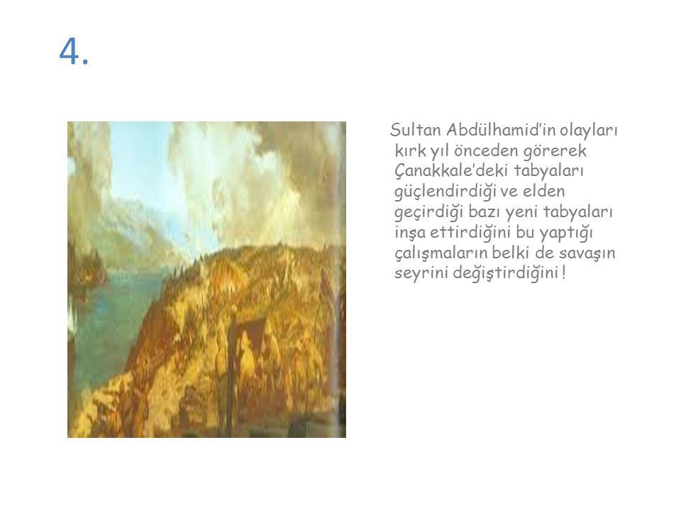 4. Sultan Abdülhamid'in olayları kırk yıl önceden görerek Çanakkale'deki tabyaları güçlendirdiği ve elden geçirdiği bazı yeni tabyaları inşa ettirdiği