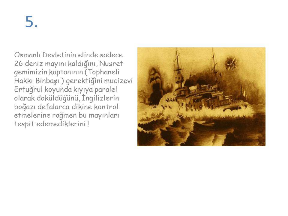 5. Osmanlı Devletinin elinde sadece 26 deniz mayını kaldığını, Nusret gemimizin kaptanının (Tophaneli Hakkı Binbaşı ) gerektiğini mucizevi Ertuğrul ko