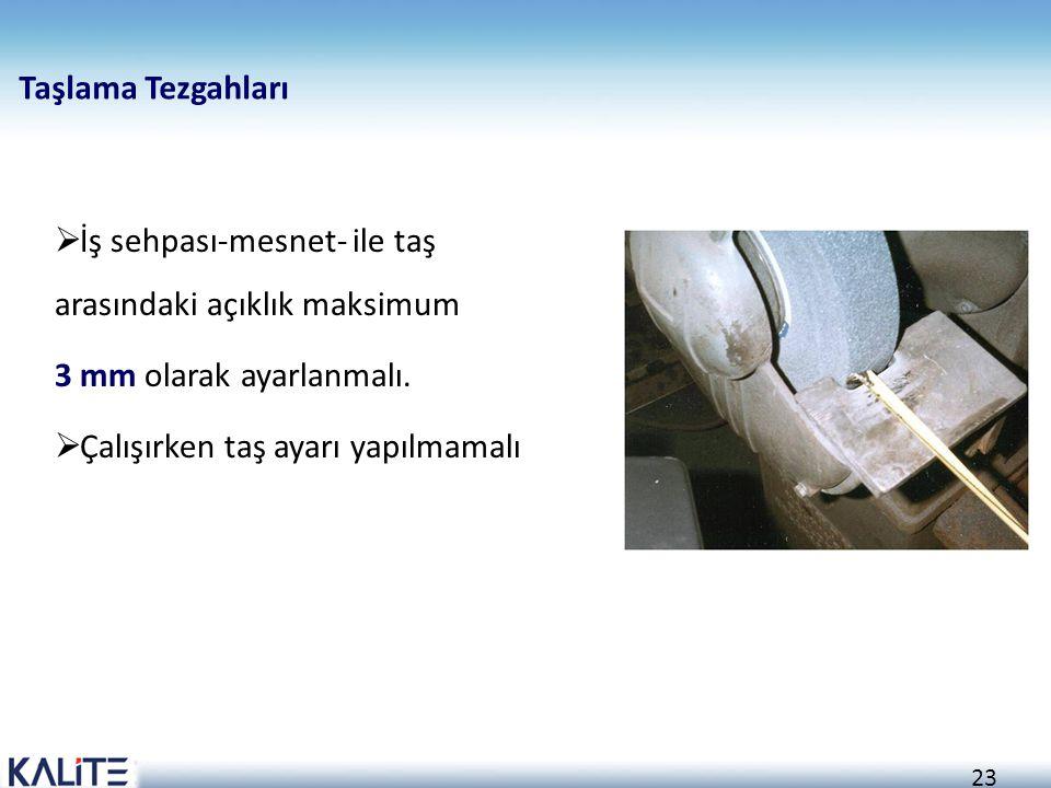 23 Taşlama Tezgahları  İş sehpası-mesnet- ile taş arasındaki açıklık maksimum 3 mm olarak ayarlanmalı.  Çalışırken taş ayarı yapılmamalı