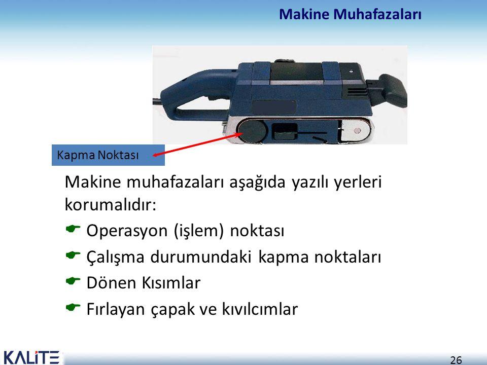 26 Makine Muhafazaları Makine muhafazaları aşağıda yazılı yerleri korumalıdır:  Operasyon (işlem) noktası  Çalışma durumundaki kapma noktaları  Dön