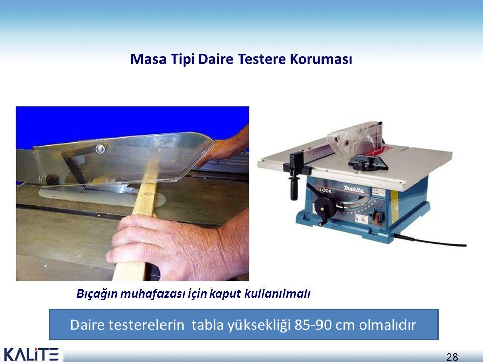 28 Bıçağın muhafazası için kaput kullanılmalı Masa Tipi Daire Testere Koruması Daire testerelerin tabla yüksekliği 85-90 cm olmalıdır