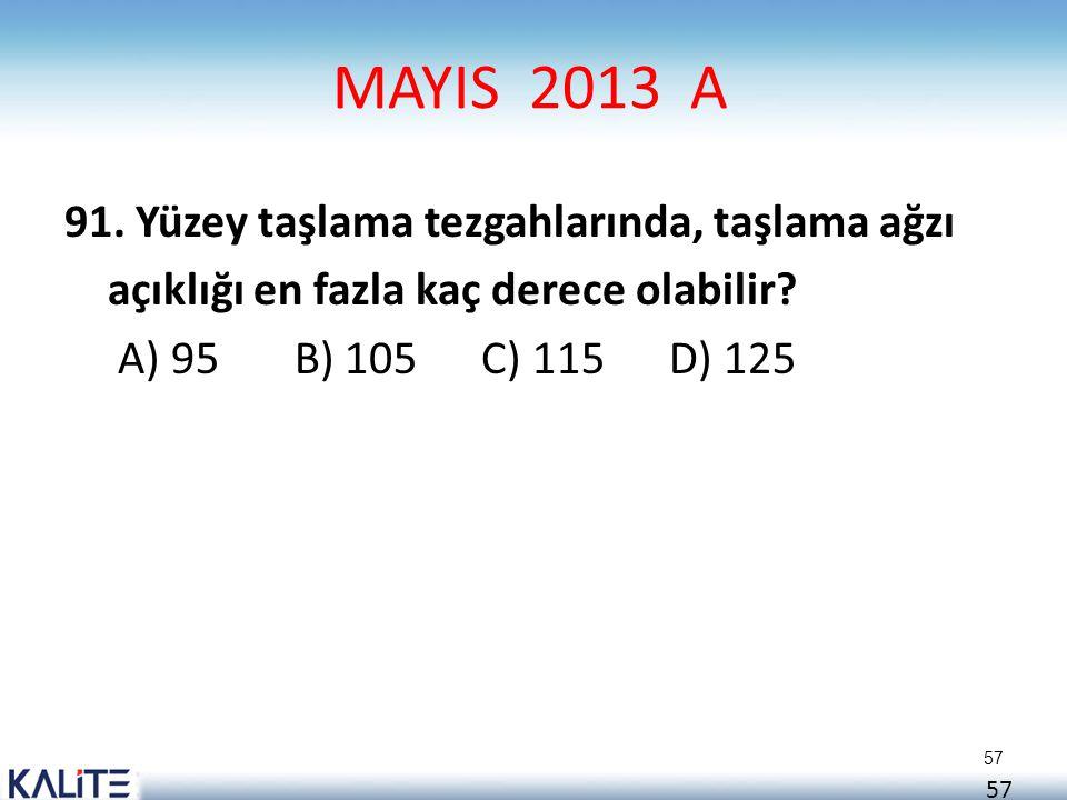 57 MAYIS 2013 A 91. Yüzey taşlama tezgahlarında, taşlama ağzı açıklığı en fazla kaç derece olabilir? A) 95 B) 105 C) 115 D) 125 57
