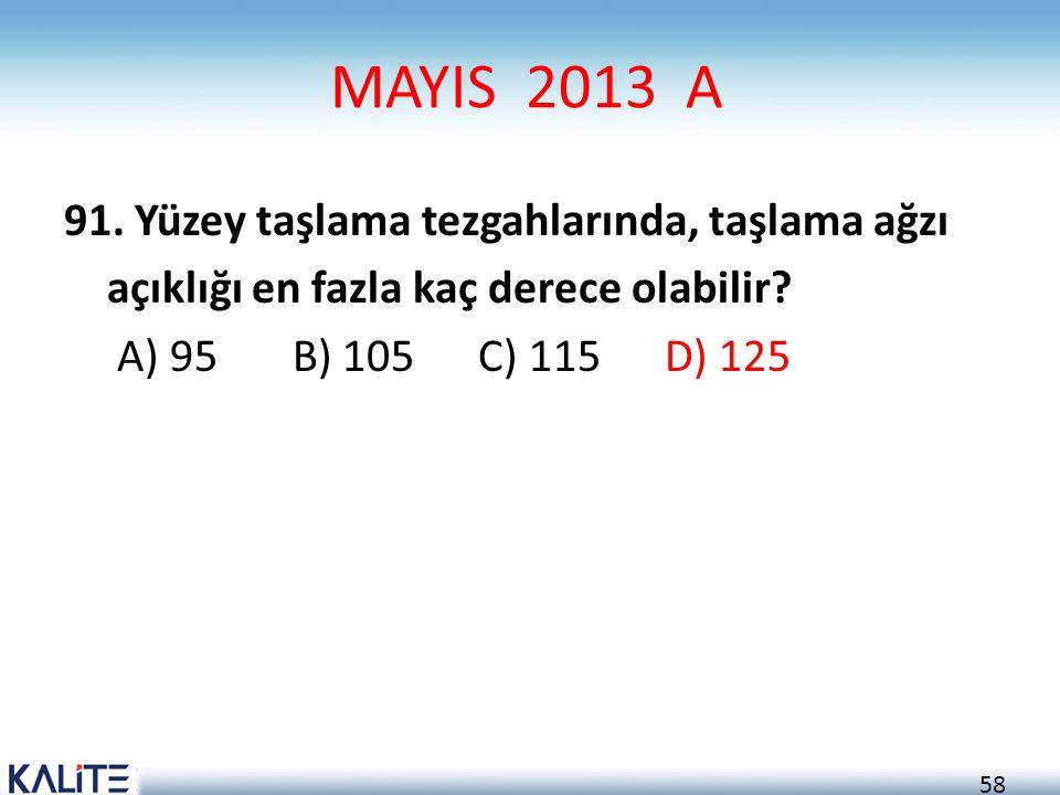 58 MAYIS 2013 A 91. Yüzey taşlama tezgahlarında, taşlama ağzı açıklığı en fazla kaç derece olabilir? A) 95 B) 105 C) 115 D) 125