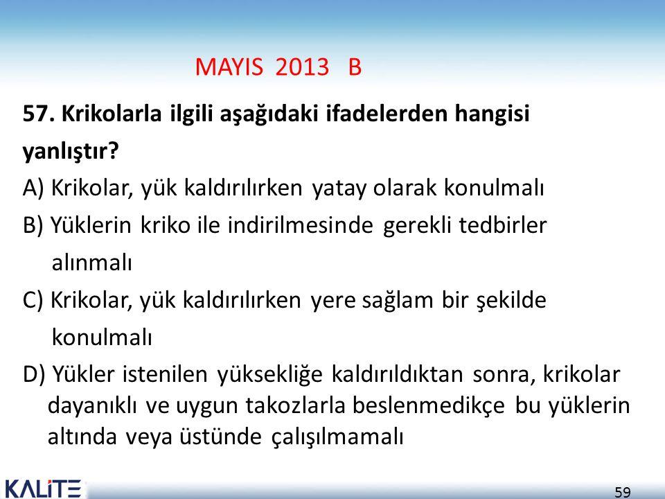 59 MAYIS 2013 B 57. Krikolarla ilgili aşağıdaki ifadelerden hangisi yanlıştır? A) Krikolar, yük kaldırılırken yatay olarak konulmalı B) Yüklerin kriko