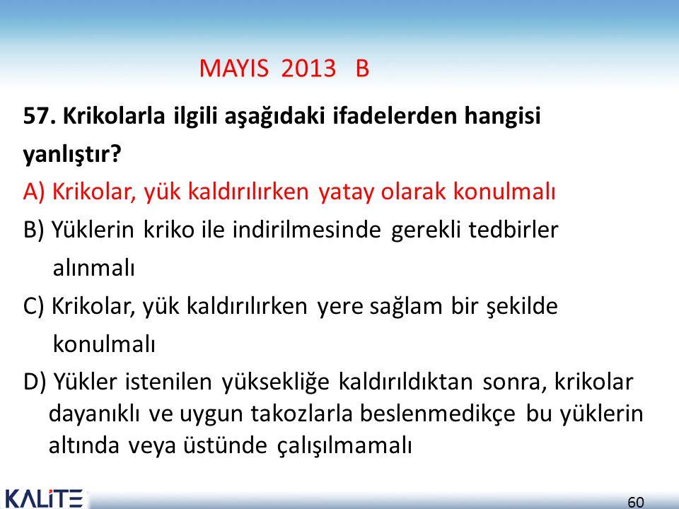 60 MAYIS 2013 B 57. Krikolarla ilgili aşağıdaki ifadelerden hangisi yanlıştır? A) Krikolar, yük kaldırılırken yatay olarak konulmalı B) Yüklerin kriko