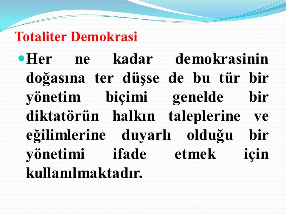 Totaliter Demokrasi Her ne kadar demokrasinin doğasına ter düşse de bu tür bir yönetim biçimi genelde bir diktatörün halkın taleplerine ve eğilimlerine duyarlı olduğu bir yönetimi ifade etmek için kullanılmaktadır.