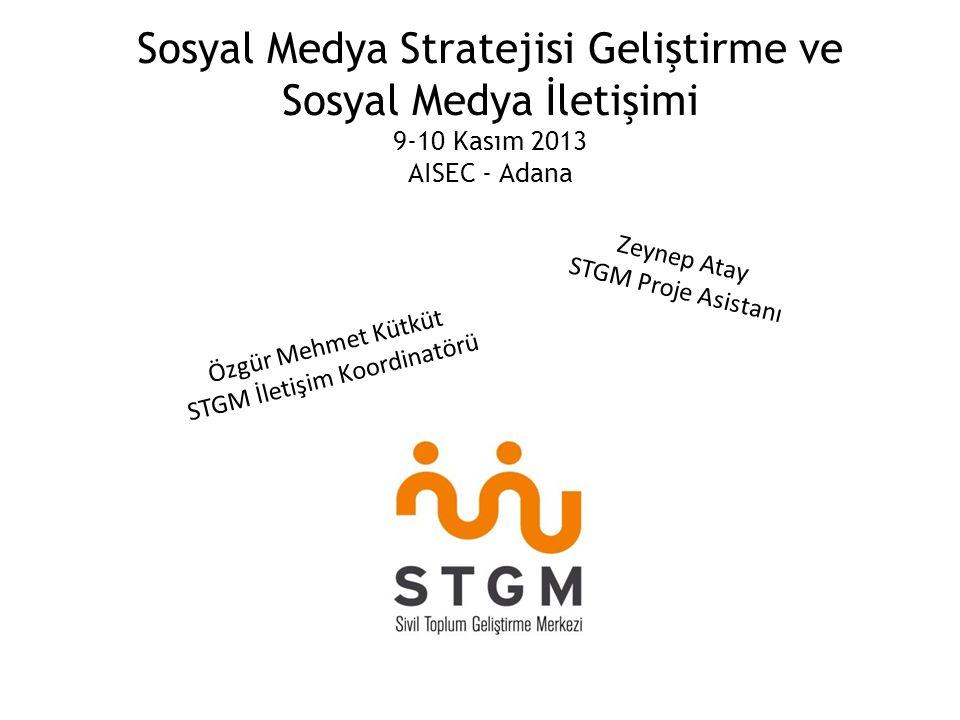 Sosyal Medya Stratejisi Geliştirme ve Sosyal Medya İletişimi 9-10 Kasım 2013 AISEC - Adana Zeynep Atay STGM Proje Asistanı Özgür Mehmet Kütküt STGM İletişim Koordinatörü