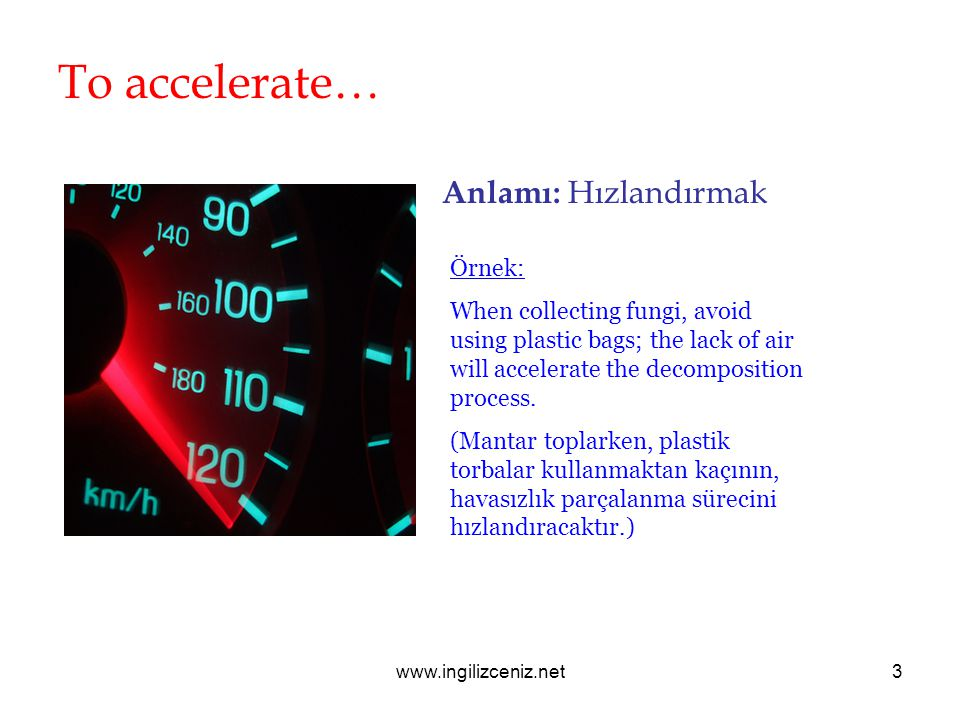 www.ingilizceniz.net3 To accelerate… Anlamı: Hızlandırmak Örnek: When collecting fungi, avoid using plastic bags; the lack of air will accelerate the