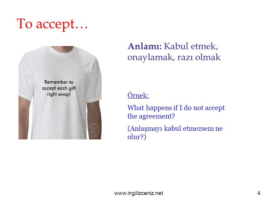 www.ingilizceniz.net4 To accept… Anlamı: Kabul etmek, onaylamak, razı olmak Örnek: What happens if I do not accept the agreement.
