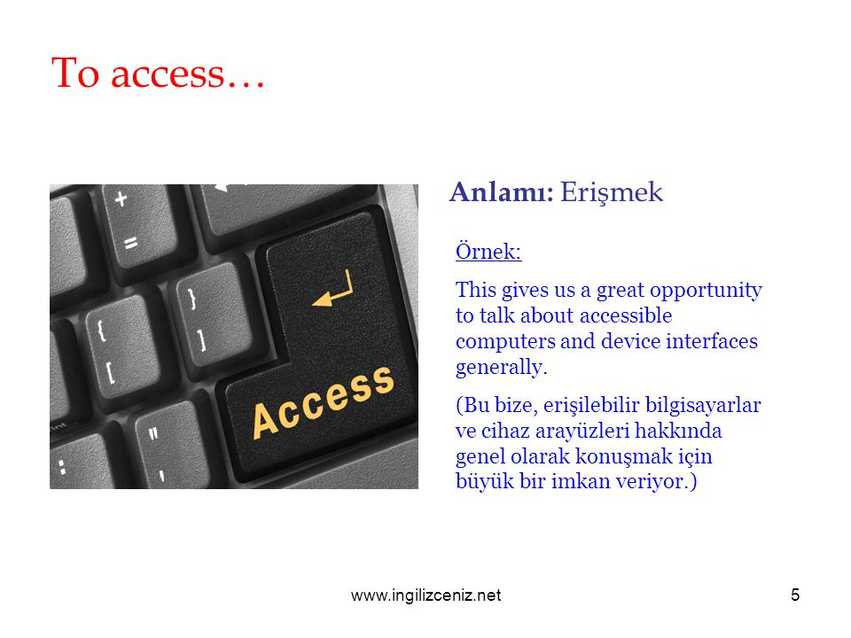 www.ingilizceniz.net5 To access… Anlamı: Erişmek Örnek: This gives us a great opportunity to talk about accessible computers and device interfaces gen