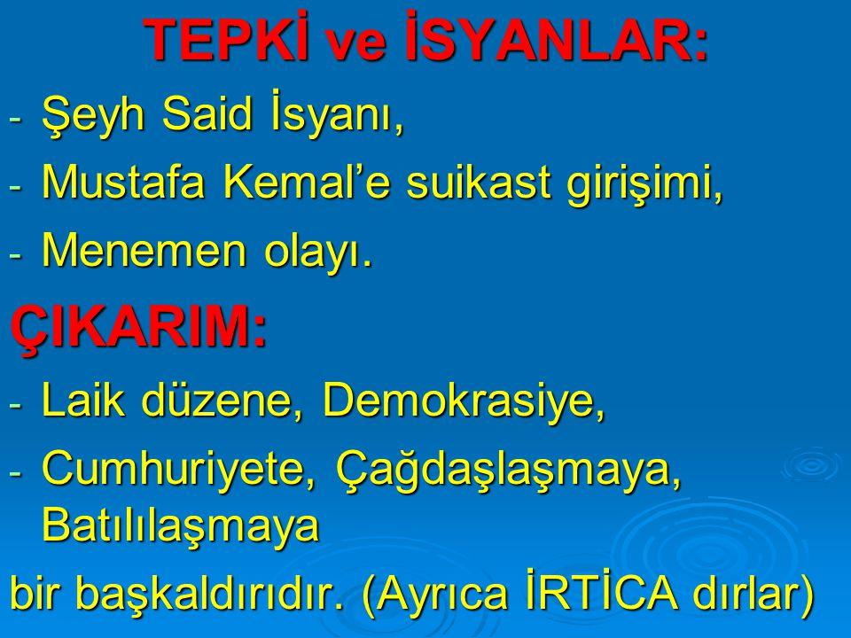 TEPKİ ve İSYANLAR: - Şeyh Said İsyanı, - Mustafa Kemal'e suikast girişimi, - Menemen olayı. ÇIKARIM: - Laik düzene, Demokrasiye, - Cumhuriyete, Çağdaş