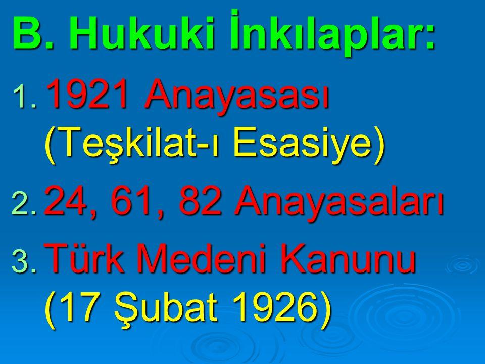 B. Hukuki İnkılaplar: 1. 1921 Anayasası (Teşkilat-ı Esasiye) 2. 24, 61, 82 Anayasaları 3. Türk Medeni Kanunu (17 Şubat 1926)