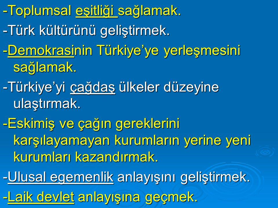 -Toplumsal eşitliği sağlamak. -Türk kültürünü geliştirmek. -Demokrasinin Türkiye'ye yerleşmesini sağlamak. -Türkiye'yi çağdaş ülkeler düzeyine ulaştır