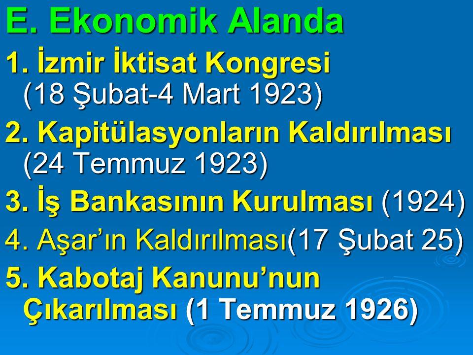 E. Ekonomik Alanda 1. İzmir İktisat Kongresi (18 Şubat-4 Mart 1923) 2. Kapitülasyonların Kaldırılması (24 Temmuz 1923) 3. İş Bankasının Kurulması (192