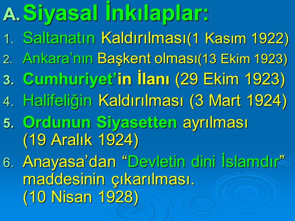 A. Siyasal İnkılaplar: 1. Saltanatın Kaldırılması (1 Kasım 1922) 2. Ankara'nın Başkent olması (13 Ekim 1923) 3. Cumhuriyet'in İlanı (29 Ekim 1923) 4.