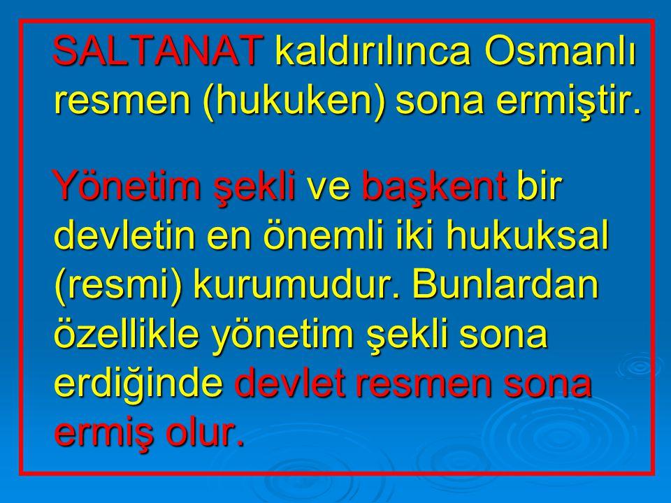 SALTANAT kaldırılınca Osmanlı resmen (hukuken) sona ermiştir. SALTANAT kaldırılınca Osmanlı resmen (hukuken) sona ermiştir. Yönetim şekli ve başkent b