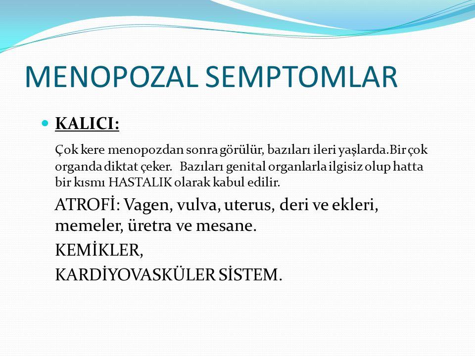 MENOPOZAL SEMPTOMLAR KALICI: Çok kere menopozdan sonra görülür, bazıları ileri yaşlarda.Bir çok organda diktat çeker.